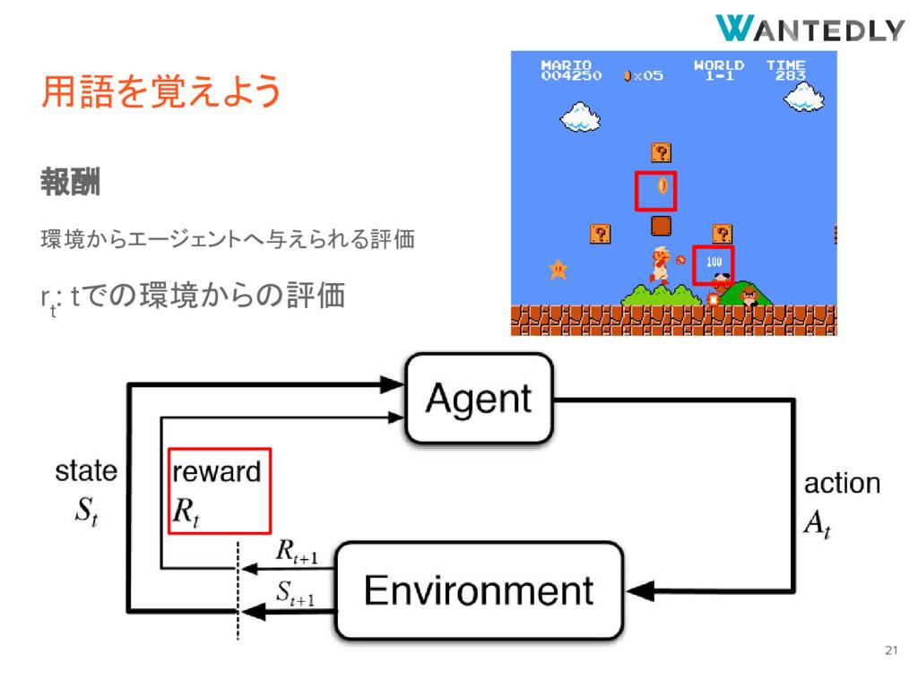 用語を覚えよう 報酬 環境からエージェントへ与えられる評価 r t : tでの環境からの評価 ...