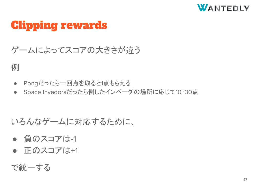Clipping rewards ゲームによってスコアの大きさが違う 例 ● Pongだったら...