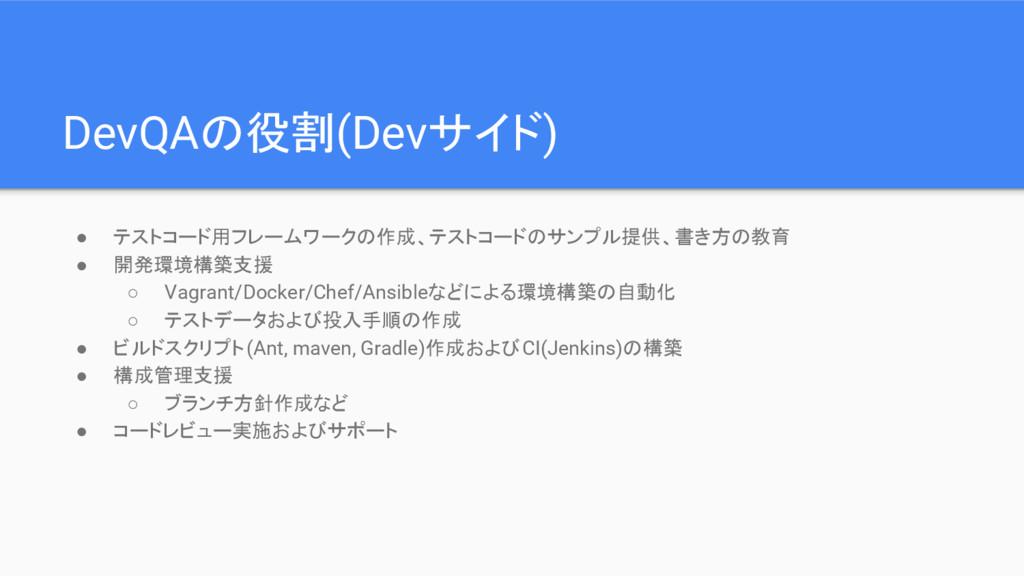 DevQAの役割(Devサイド) ● テストコード用フレームワークの作成、テストコードのサンプ...