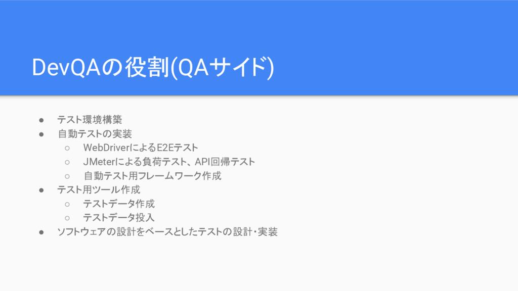 DevQAの役割(QAサイド) ● テスト環境構築 ● 自動テストの実装 ○ WebDrive...