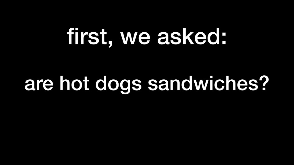 first, we asked: are hot dogs sandwiches?