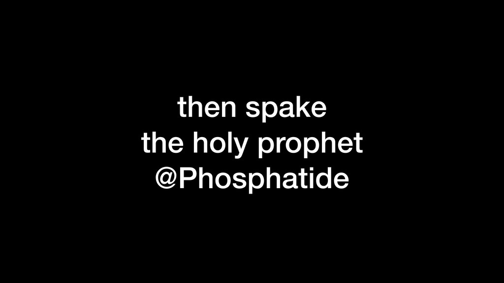 then spake the holy prophet @Phosphatide