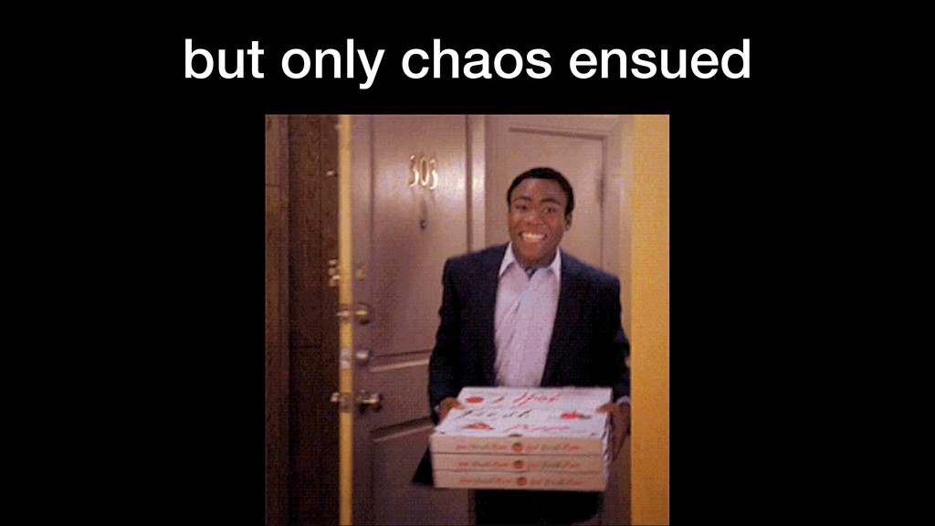 but only chaos ensued
