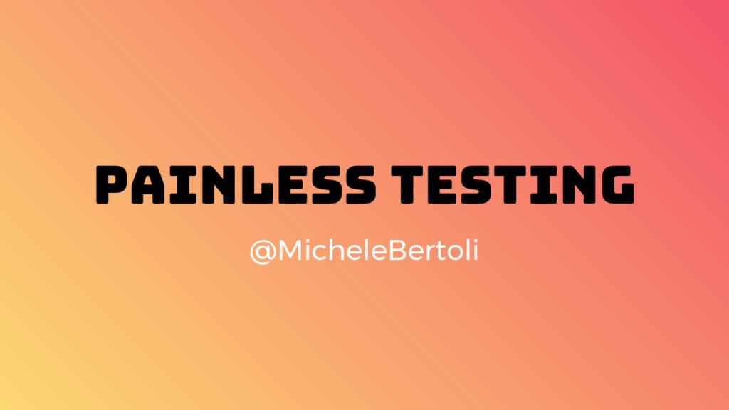 Painless Testing @MicheleBertoli