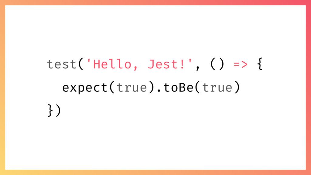 test('Hello, Jest!', () => { expect(true).toBe(...
