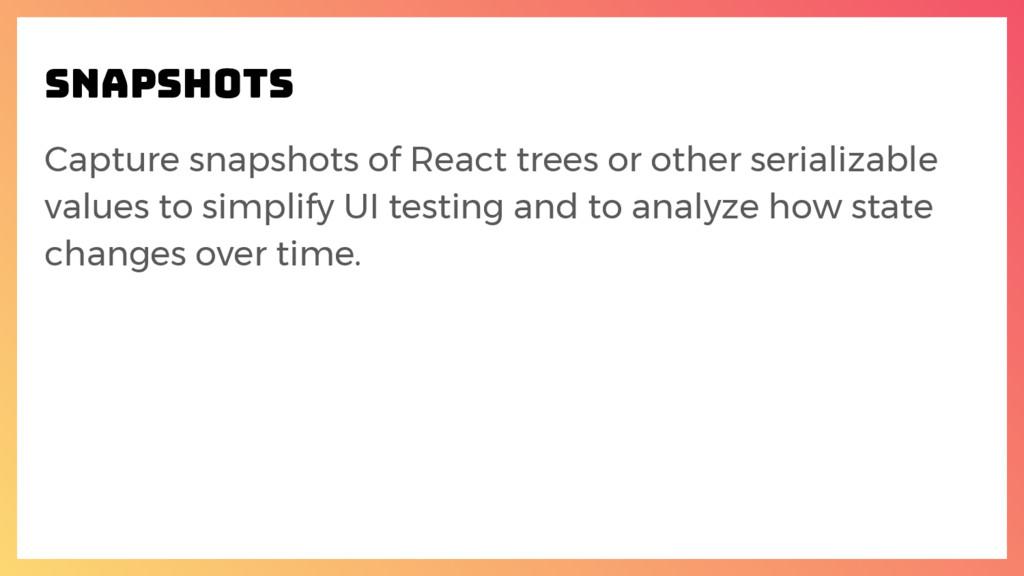 snapshots Capture snapshots of React trees or o...