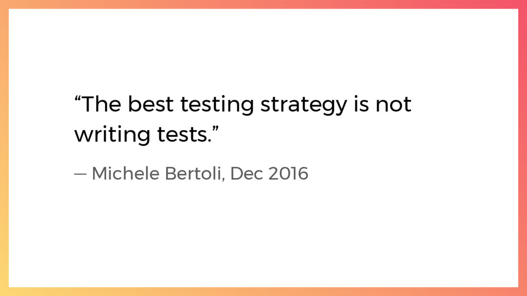 """""""The best testing strategy is not writing tests..."""