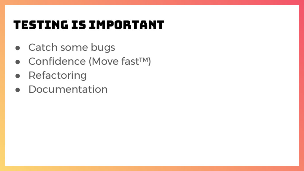 ● Catch some bugs ● Confidence (Move fast™) ● R...