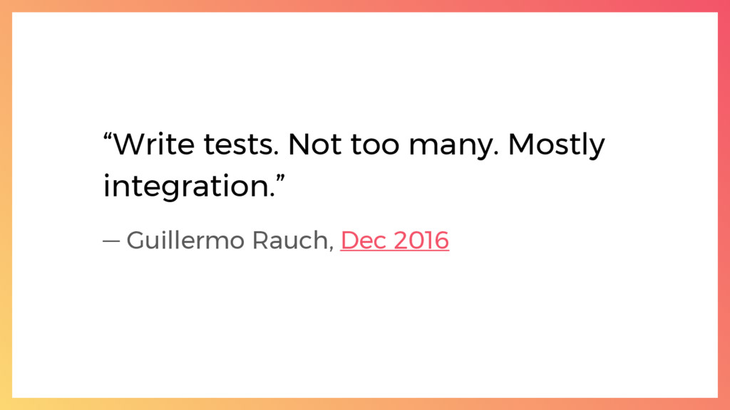 """""""Write tests. Not too many. Mostly integration...."""
