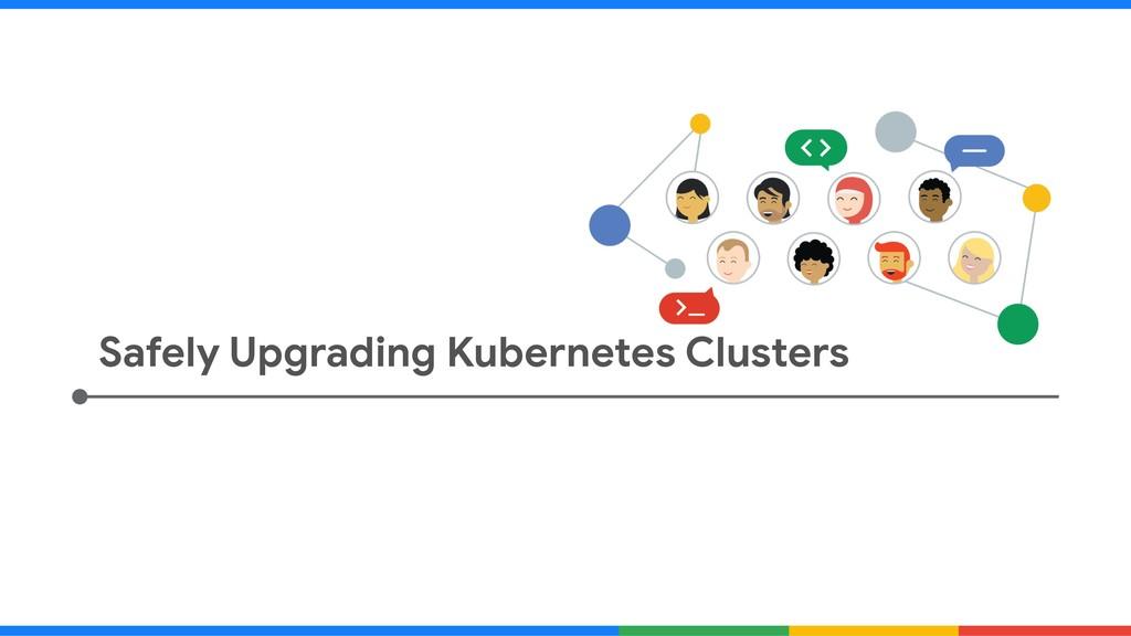 Safely Upgrading Kubernetes Clusters
