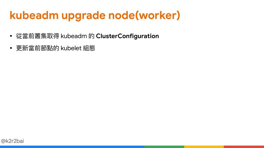@k2r2bai kubeadm upgrade node(worker) • 從當前叢集取得...