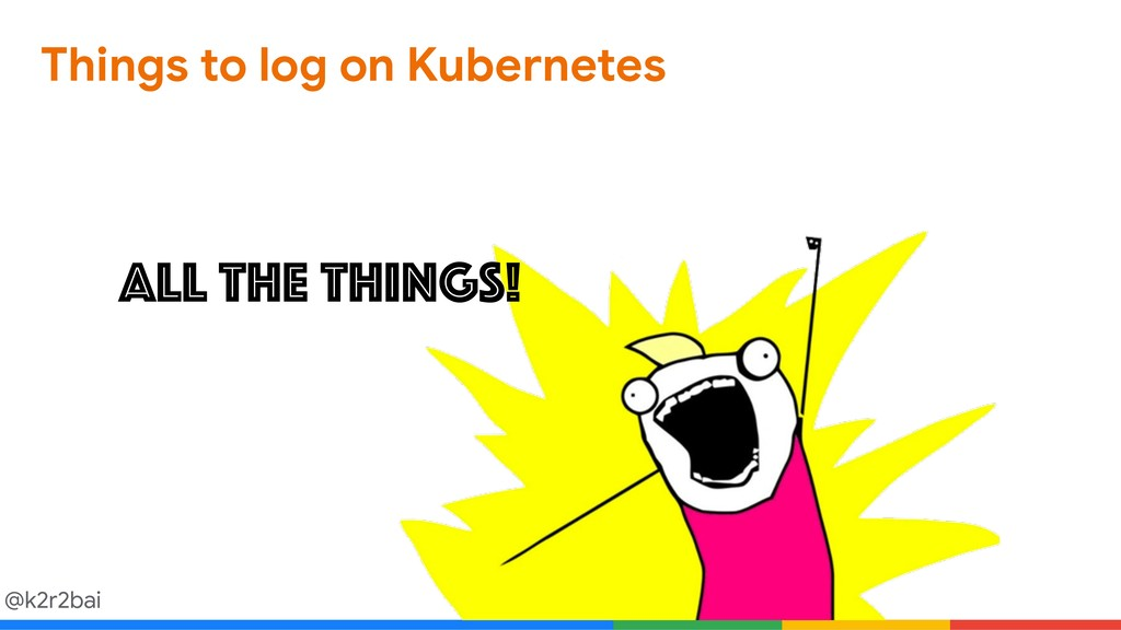 @k2r2bai Things to log on Kubernetes ALL THE TH...