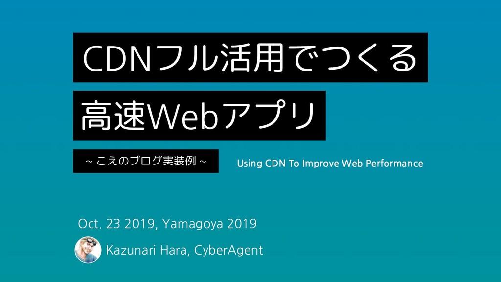 CDNフル活用でつくる 高速Webアプリ ~ こえのブログ実装例 ~ Oct. 23 2019...