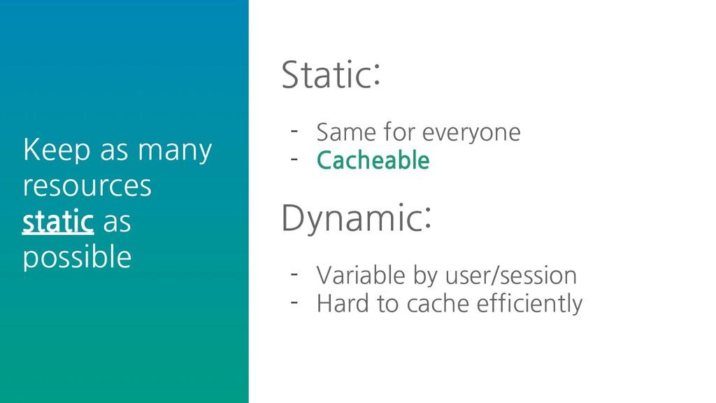 Static: - Same for everyone - Cacheable Dynamic...