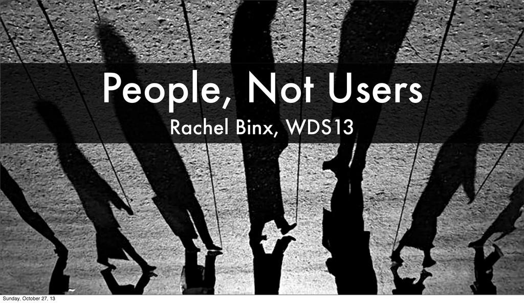 People, Not Users Rachel Binx, WDS13 Sunday, Oc...