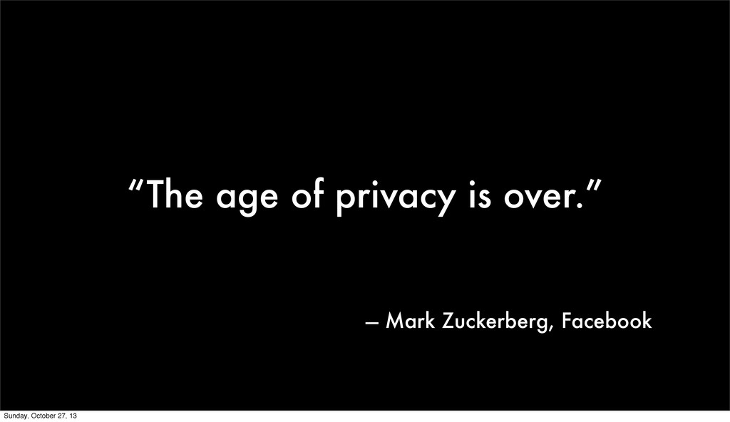 """""""The age of privacy is over."""" — Mark Zuckerberg..."""