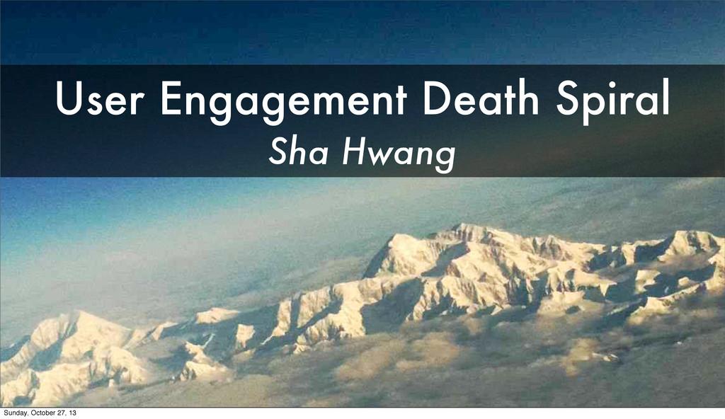 User Engagement Death Spiral Sha Hwang Sunday, ...