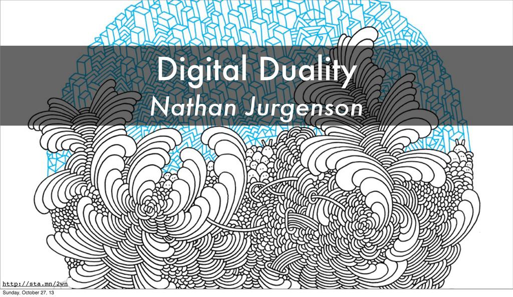 \ Digital Duality Nathan Jurgenson http://sta.m...