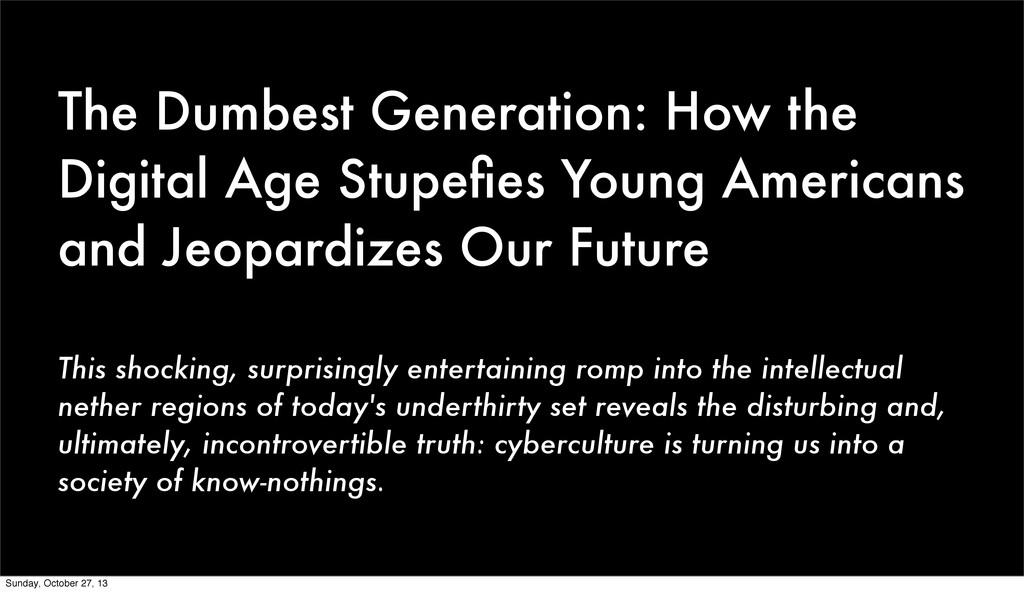 The Dumbest Generation: How the Digital Age Stu...