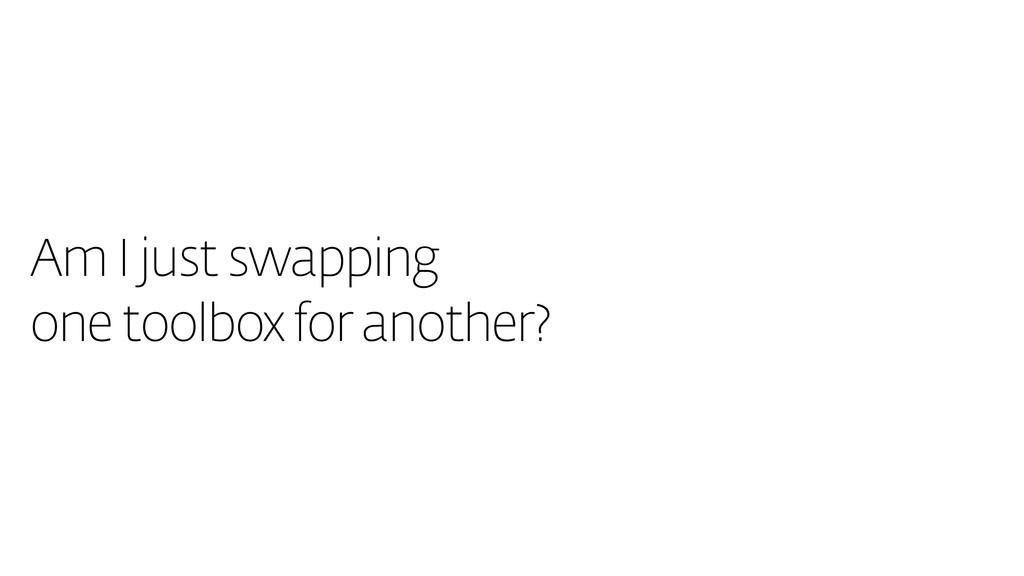 Am I just swapping one toolbox for another?