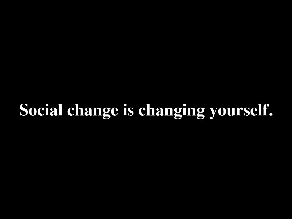 Social change is changing yourself.