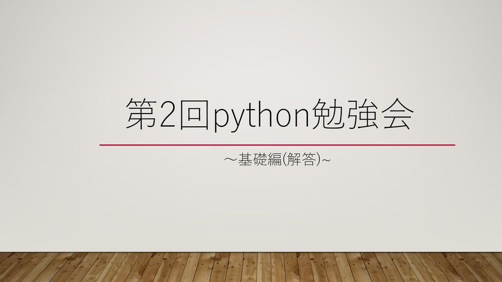 第2回python勉強会 〜基礎編(解答)~