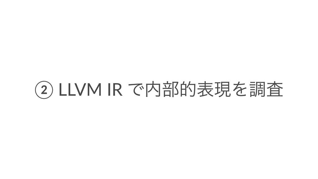 ② LLVM IR Ͱ෦తදݱΛௐࠪ