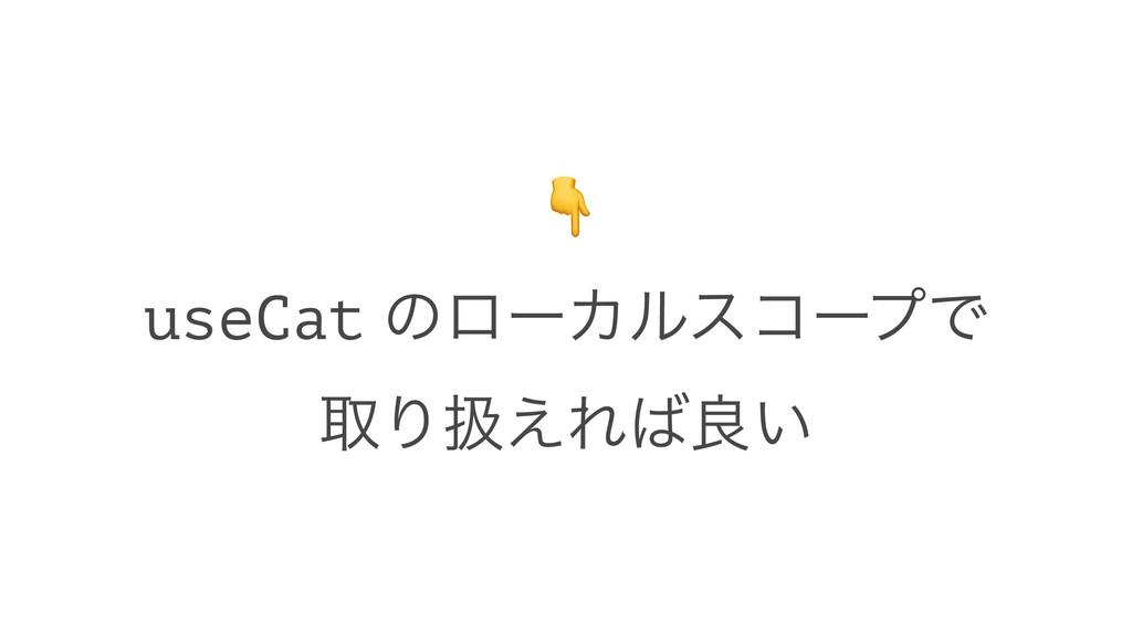 ! useCat ͷϩʔΧϧείʔϓͰ औΓѻ͑Εྑ͍