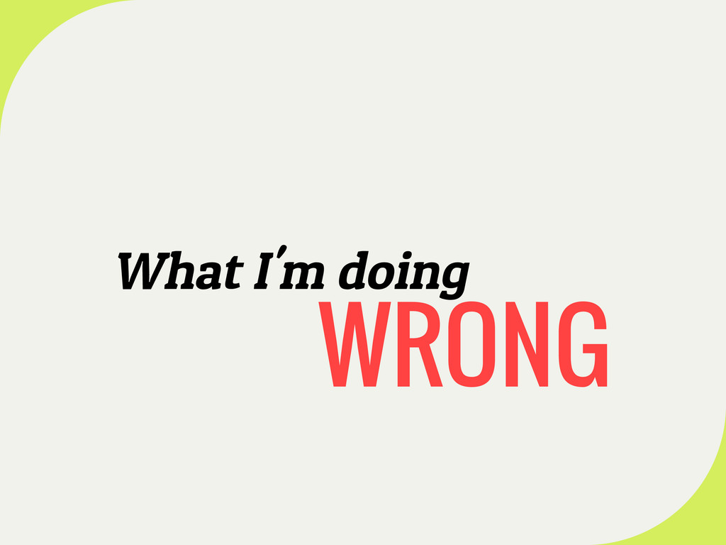 What I'm doing WRONG