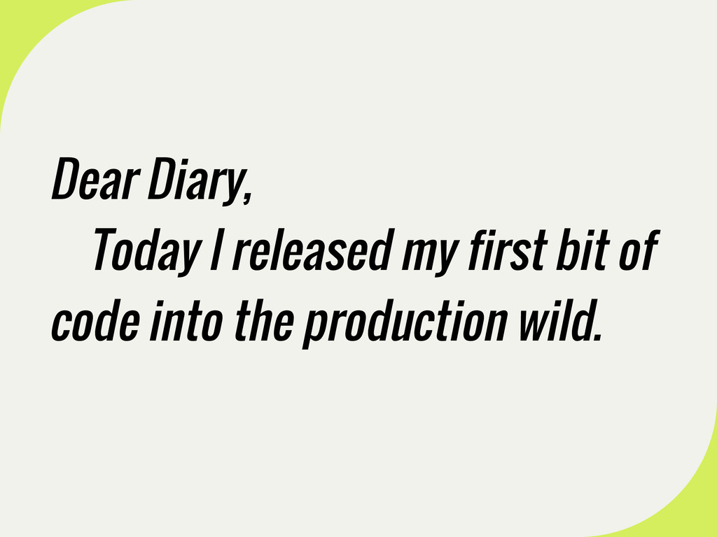 Dear Diary, Today I released my first bit of co...