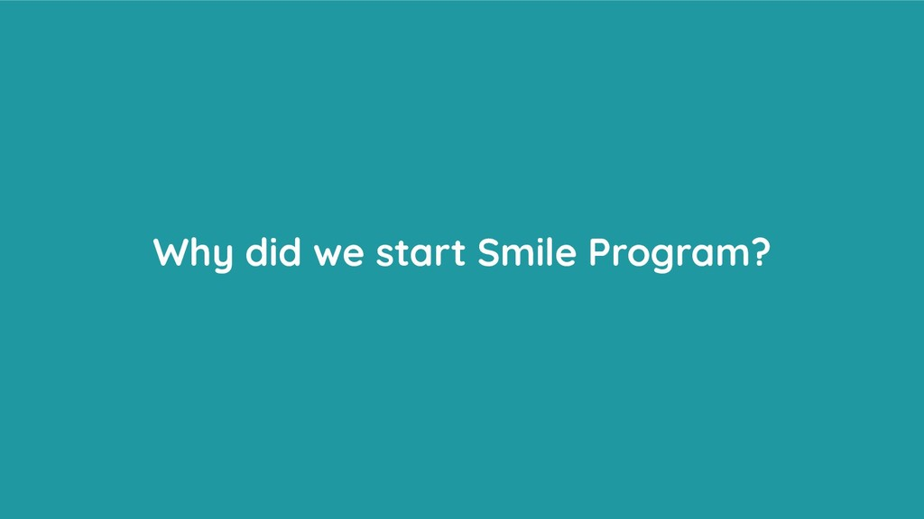 Why did we start Smile Program?