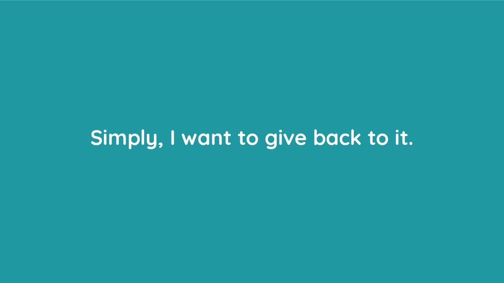 Simply, I want to give back to it.