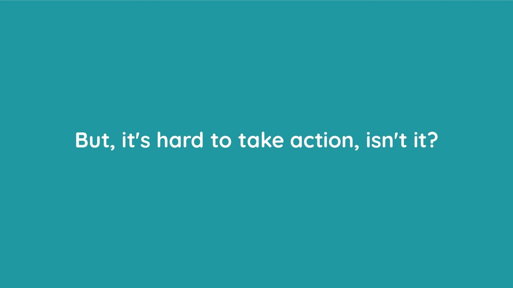 But, it's hard to take action, isn't it?