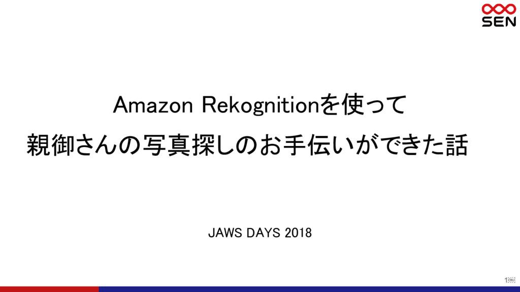 1 JAWS DAYS 2018 Amazon Rekognitionを使って 親御さんの写...