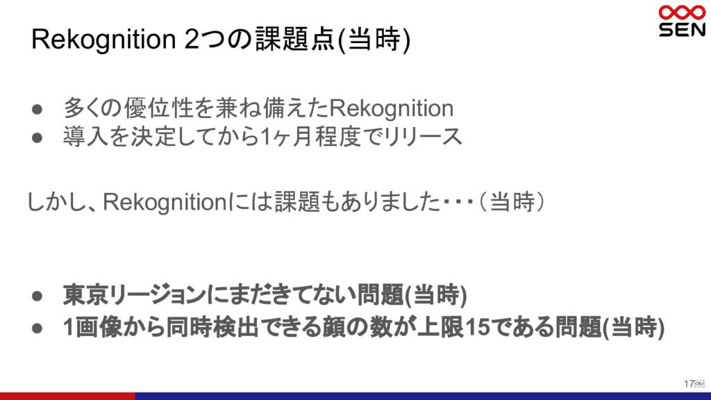 17 Rekognition 2つの課題点(当時) ● 東京リージョンにまだきてない問題(当...