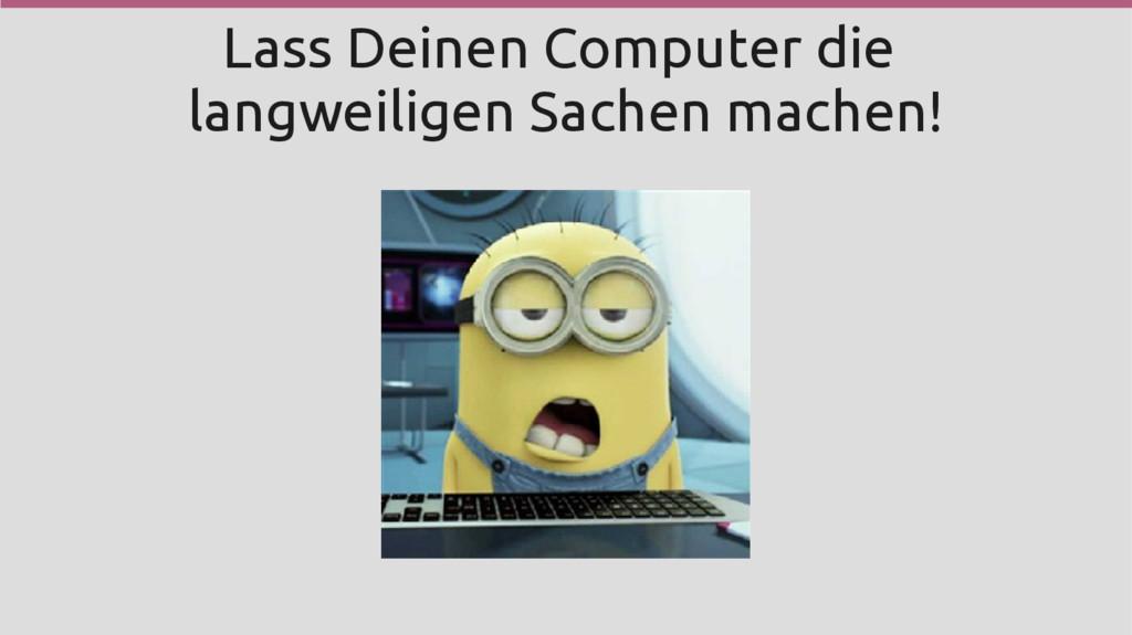 Lass Deinen Computer die langweiligen Sachen ma...