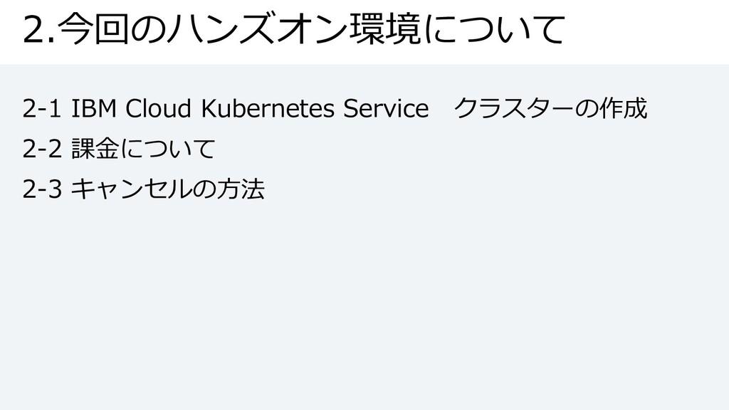 2.今回のハンズオン環境について 2-1 IBM Cloud Kubernetes Servi...
