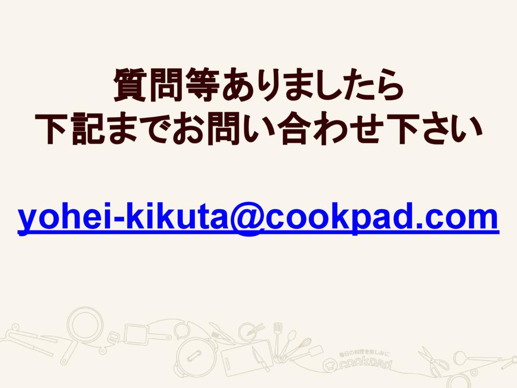 質問等ありましたら 下記までお問い合わせ下さい yohei-kikuta@cookpad.com