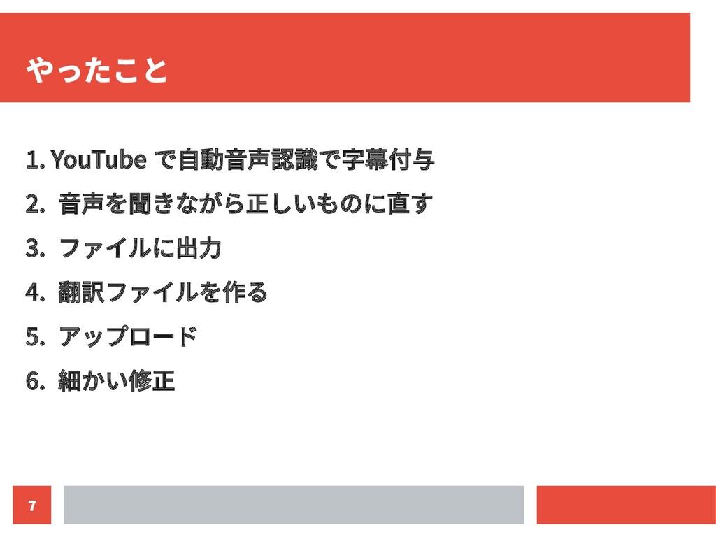7 やったこと 1. YouTube で自動音声認識で字幕付与 2. 音声を聞きながら正しいも...