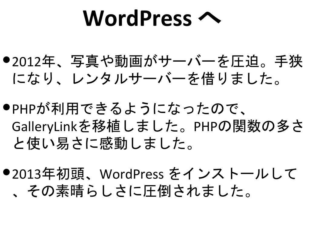 WordPress へ •2012年、写真や動画がサーバーを圧迫。手狭 になり、レンタルサーバ...