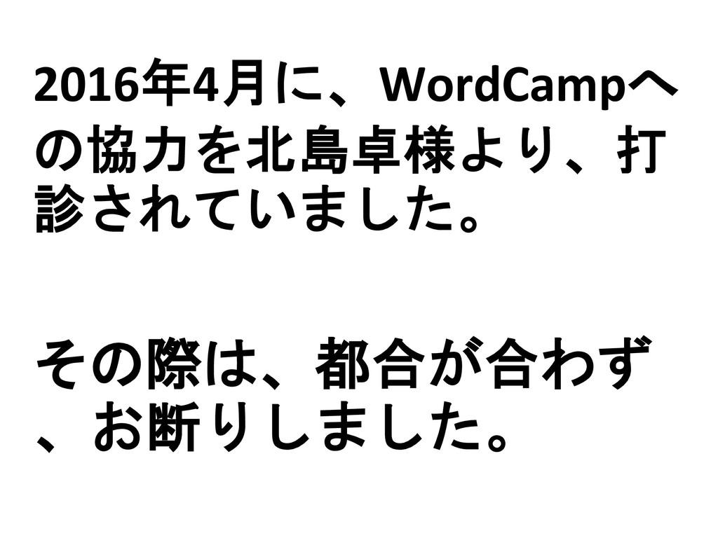 2016年4月に、WordCampへ の協力を北島卓様より、打 診されていました。 その際は、...