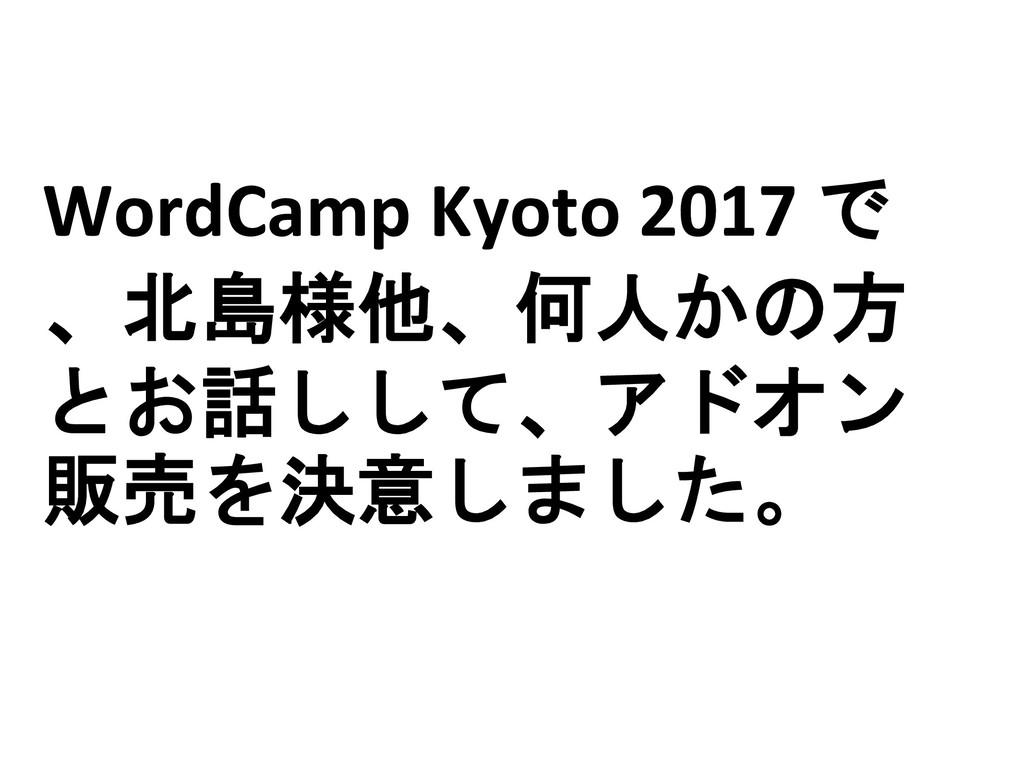WordCamp Kyoto 2017 で 、北島様他、何人かの方 とお話しして、アドオン 販...