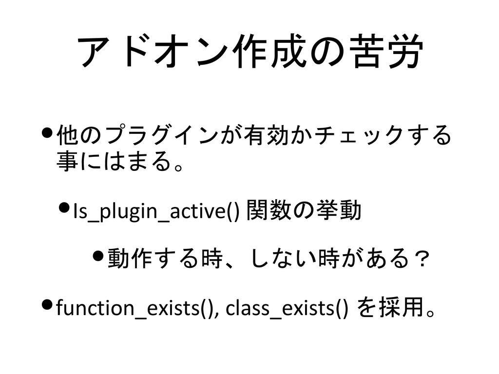 アドオン作成の苦労 •他のプラグインが有効かチェックする 事にはまる。 •Is_plugin_...