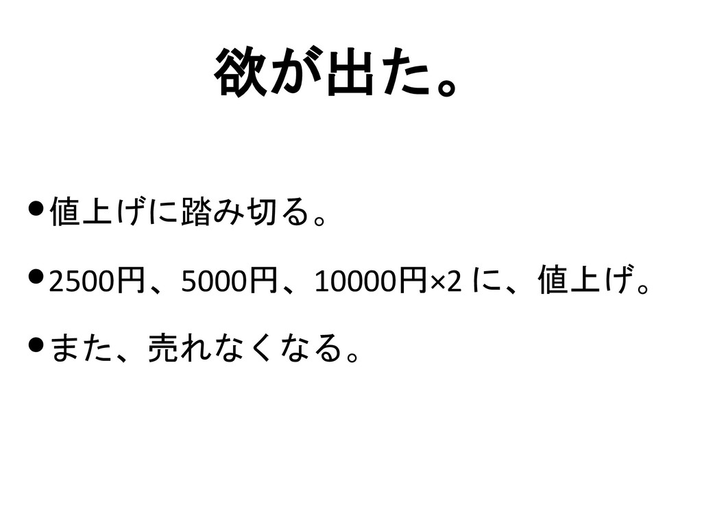 欲が出た。 •値上げに踏み切る。 •2500円、5000円、10000円×2 に、値上げ。 •...