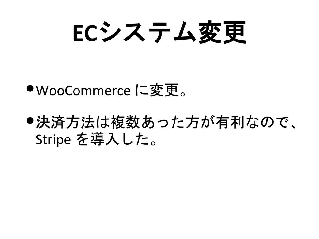 ECシステム変更 •WooCommerce に変更。 •決済方法は複数あった方が有利なので、 ...