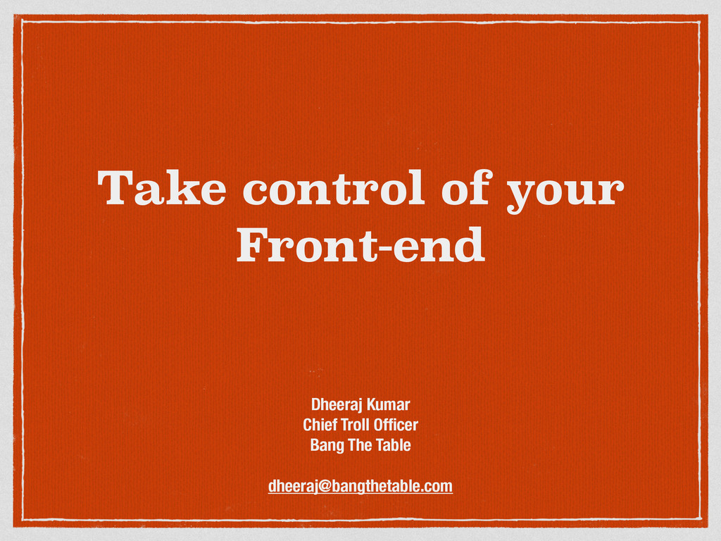 Take control of your Front-end Dheeraj Kumar Ch...