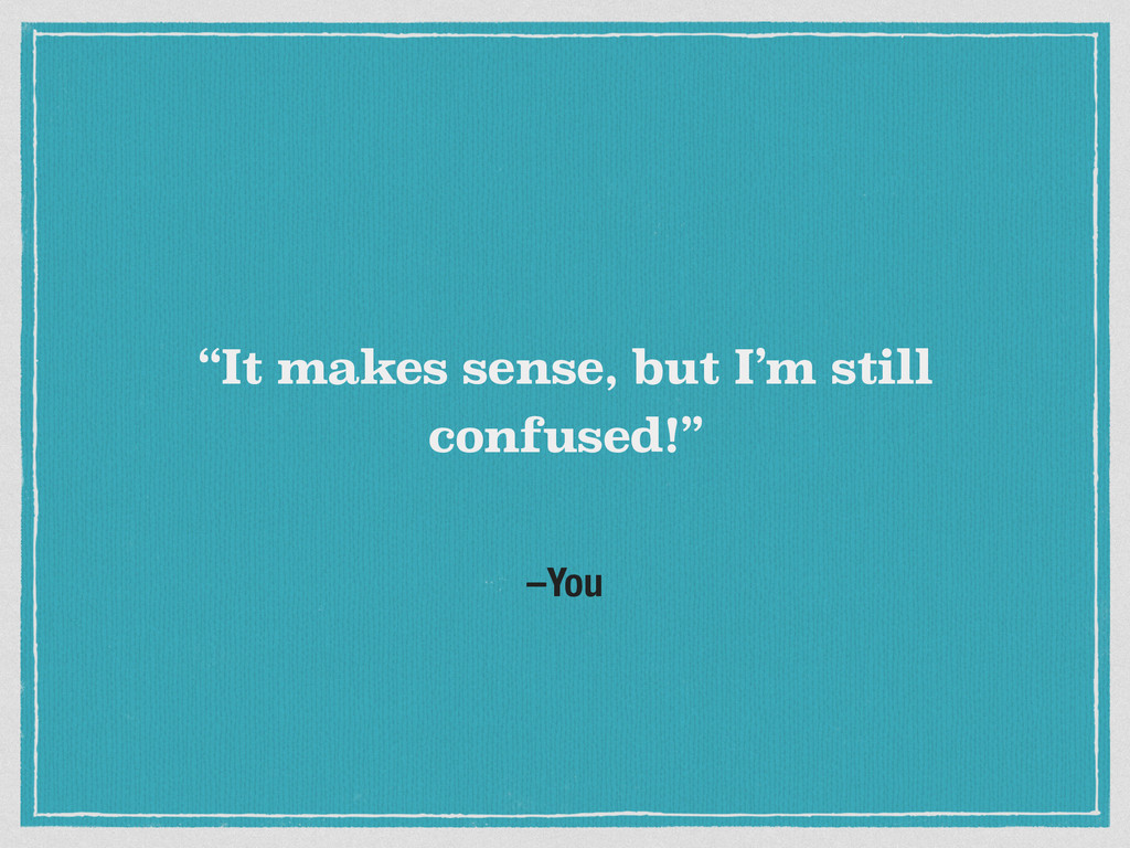 """–You """"It makes sense, but I'm still confused!"""""""