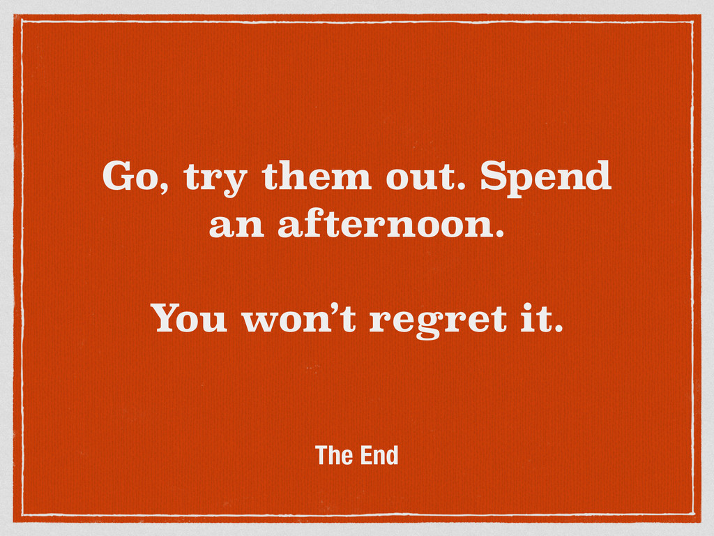 Go, try them out. Spend an afternoon. ! You won...