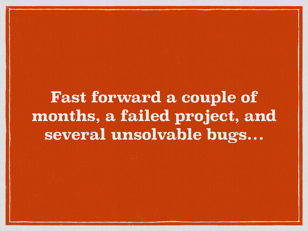 Fast forward a couple of months, a failed proje...