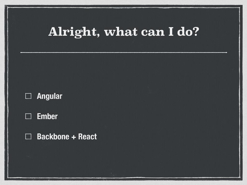 Alright, what can I do? Angular Ember Backbone ...